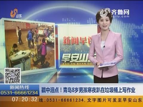 新闻早评:戳中泪点!青岛8岁男孩寒夜趴在垃圾桶上写作业