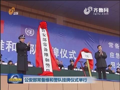 公安部常备维和警队挂牌仪式举行
