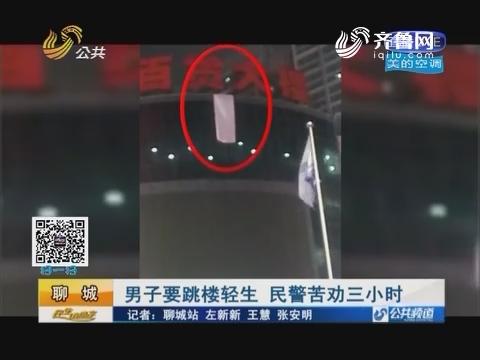 聊城:男子要跳楼轻生 民警苦劝三小时