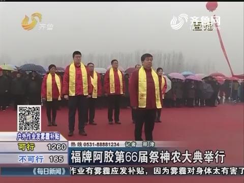东阿:福牌阿胶第66届祭神农大典举行