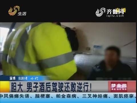 潍坊:胆大 男子酒后驾驶还敢逆行!