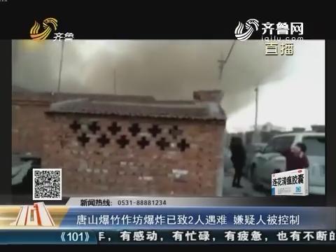 唐山爆竹作坊爆炸已致2人遇难 嫌疑人被控制