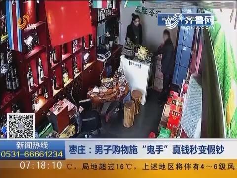"""枣庄:男子购物施""""鬼手""""真钱秒变假钞"""