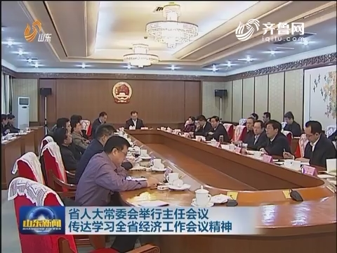 山东省人大常委会举行主任会议传达学习全省经济工作会议精神