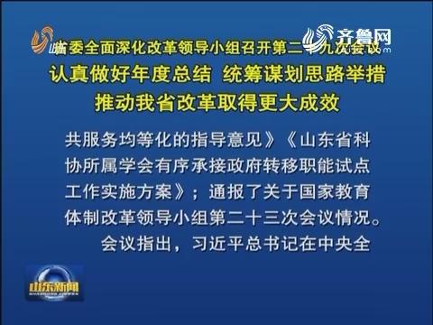 山东省委全面深化改革领导小组 召开第二十九次会议