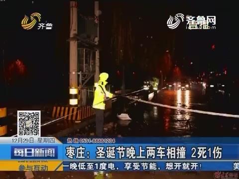【每日头条】枣庄:圣诞节晚上两车相撞 2死1伤
