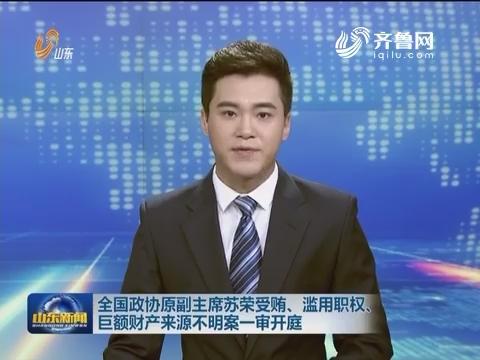 全国政协原副主席苏荣受贿、滥用职权、巨额财产来源不明案一审开庭