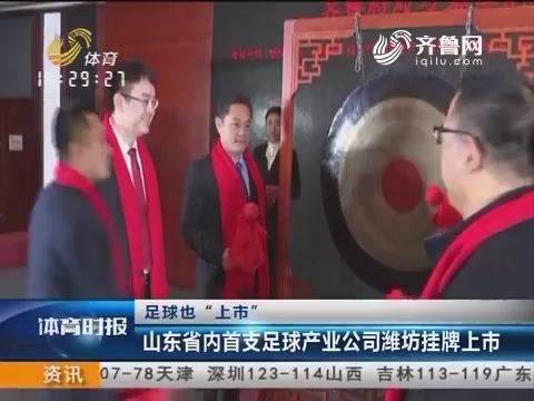 """足球也""""上市"""":山东省内首支足球产业公司潍坊挂牌上市"""