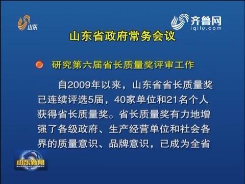 山东省政府召开常务会议 研究第六届省长质量奖评审等工作