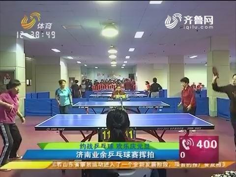 约战乒乓球 欢乐庆元旦:济南业余乒乓球赛挥拍