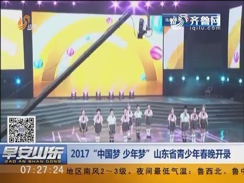 """2017""""中国梦 少年梦""""山东省青少年春晚开录"""
