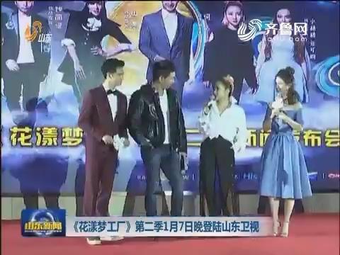 《花漾梦工厂》第二季1月7日晚登陆山东卫视