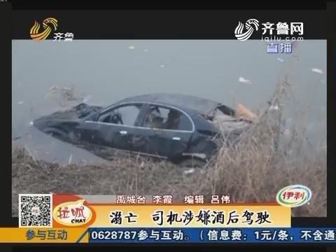 禹城:溺亡 司机涉嫌酒后驾驶