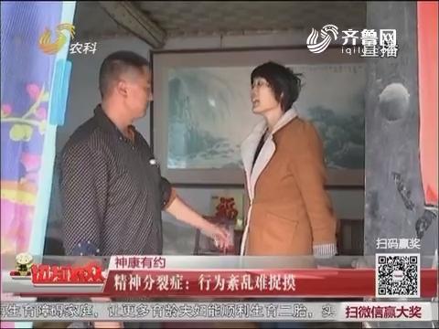【神康有约】枣庄:精神分裂症 行为紊乱难捉摸