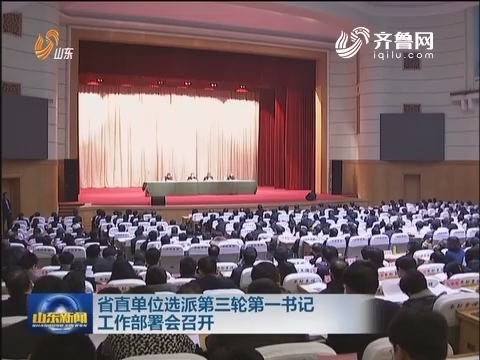 山東省直單位選派第三輪第一書記工作部署會召開