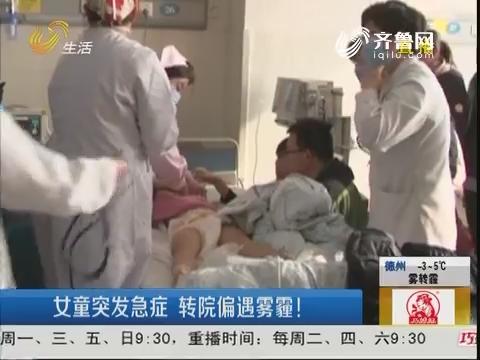 潍坊:女童突发急症 转院偏遇雾霾!