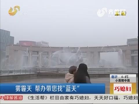 """济南:雾霾天 帮办带您找""""蓝天"""""""