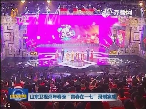"""山东卫视鸡年春晚""""青春在一七""""录制完成"""