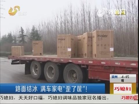 """潍坊:路面结冰 满车家电""""歪了筐"""""""