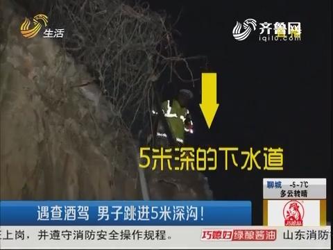 济宁:遇查酒驾 男子跳进5米深沟!