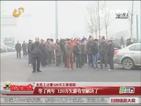 【农民工讨要120万工资追踪】济南:等了两年 120万欠薪有望解决了