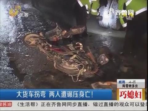 济南:大货车拐弯 两人遭碾压身亡!