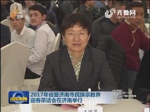 2017年山东省暨济南市民族宗教界迎春茶话会在济南举行