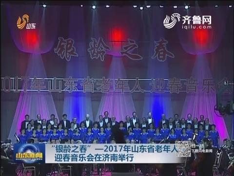 """""""银龄之春""""——2017年山东省老年人迎春音乐会在济南举行"""