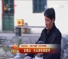 20170114《齐鲁先锋》:党员风采·共筑中国梦党员争先锋 王绍山——大山深处的坚守