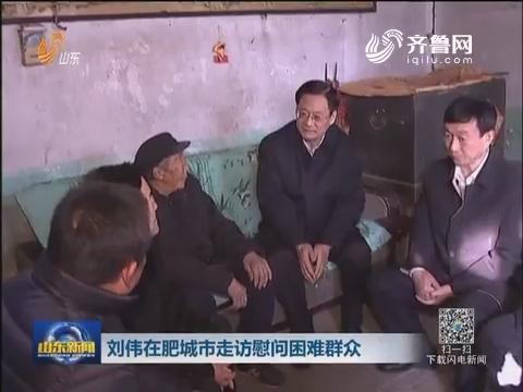 刘伟在肥城市走访慰问困难群众