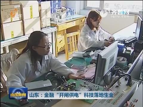 """山东:金融""""开闸供电"""" 科技落地生金"""