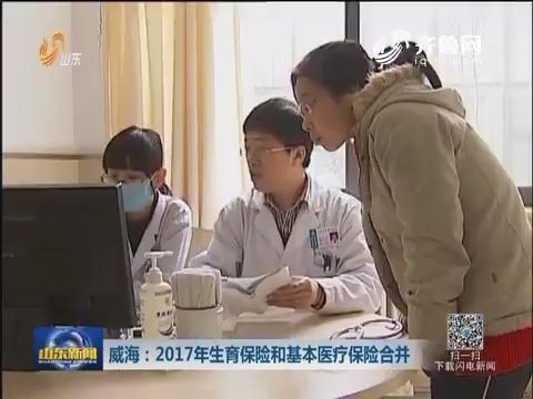 威海:2017年生育保险和基本医疗保险合并