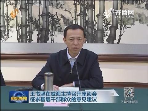 王书坚在威海主持召开座谈会 征求基层干部群众的意见建议