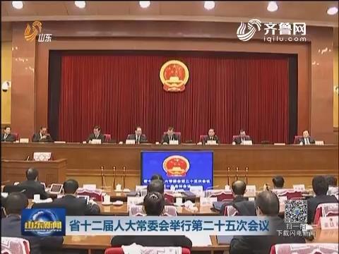 山东省十二届人大常委会举行第二十五次会议
