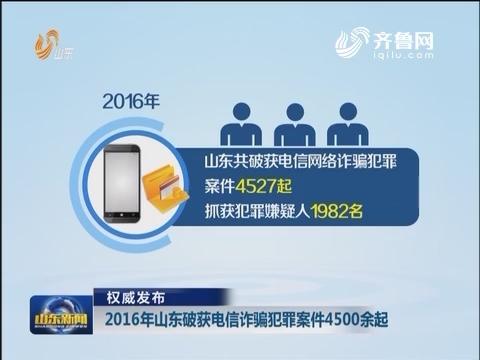 【权威发布】2016年山东破获电信诈骗犯罪案件4500余起  打击治理成效显著