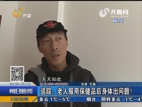 济南:追踪 老人服用保健品后身体出问题?