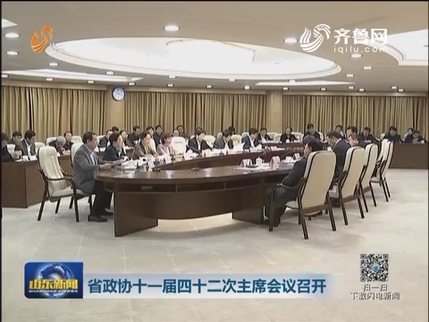山东省政协十一届四十二次主席会议召开