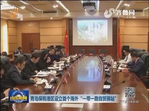 """青岛保税港区设立首个海外""""一带一路自贸驿站"""""""