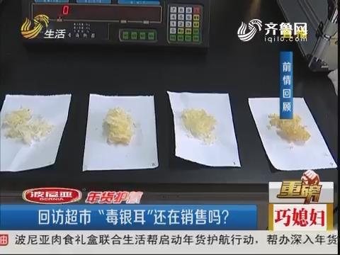 """【重磅】淄博:回访超市""""毒银耳""""还在销售吗?"""