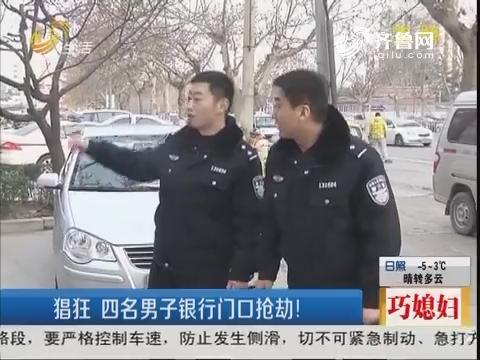 济宁:猖狂 四名男子银行门口抢劫!