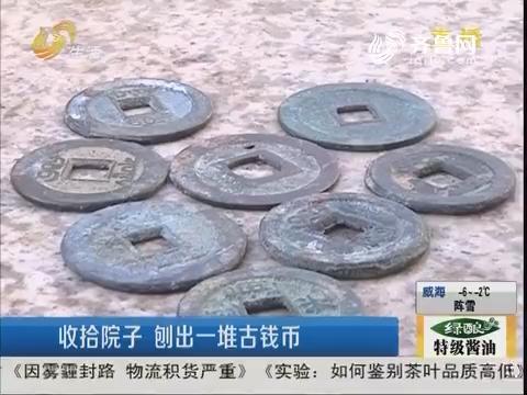 济南:收拾院子 刨出一堆古钱币