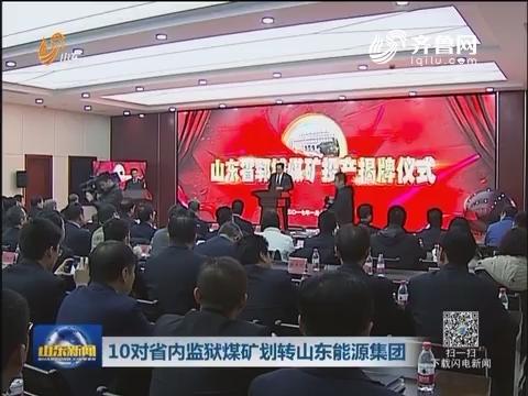 10对山东省内监狱煤矿划转山东能源集团