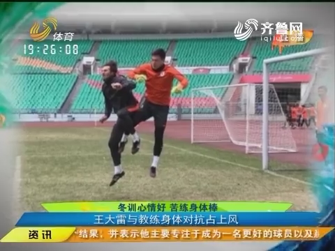 闪电速递:冬训心情好苦练身体棒 王大雷与教练身体对抗占上风