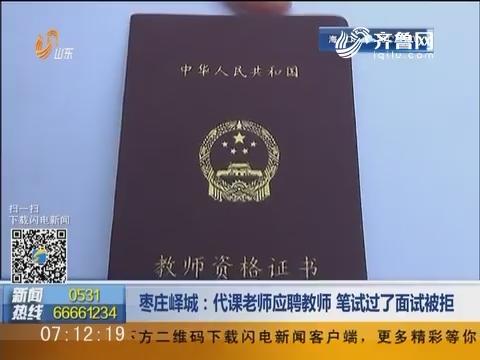 枣庄峄城:代课老师应聘教师 笔试过了面试被拒