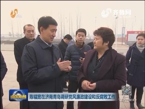 陈辐宽在济南青岛调研党风廉政建设和反腐败工作