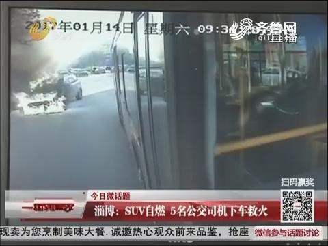 【今日微话题】淄博:SUV自燃 5名公交司机下车救火