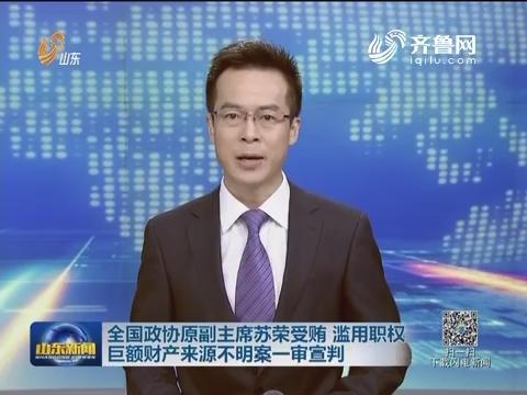 全国政协原副主席苏荣受贿 滥用职权 巨额财产来源不明案一审宣判