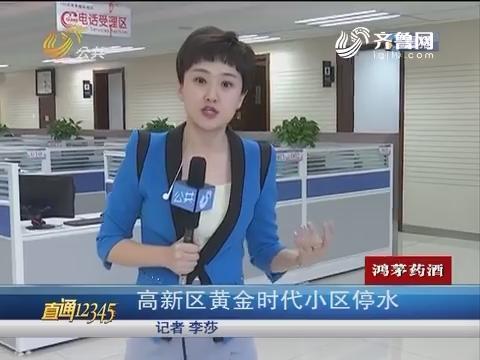 【直通12345】济南:高新区黄金时代小区停水