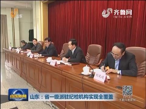 山东:省一级派驻纪检机构实现全覆盖