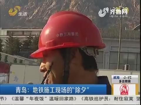 """青岛:地铁施工现场的""""除夕"""""""